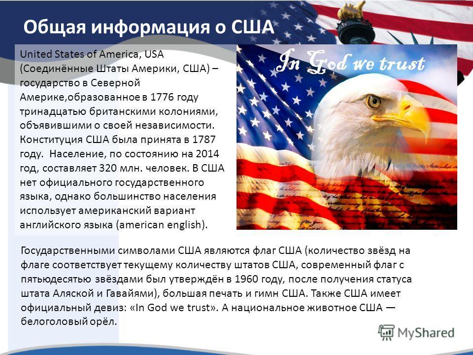 Общая информация о США United States of America, USA (Соединённые Штаты Америки, США) – государство в Северной Америке,образованное в 1776 году тринадцатью британскими колониями, объявившими о своей независимости. Конституция США была принята в 1787