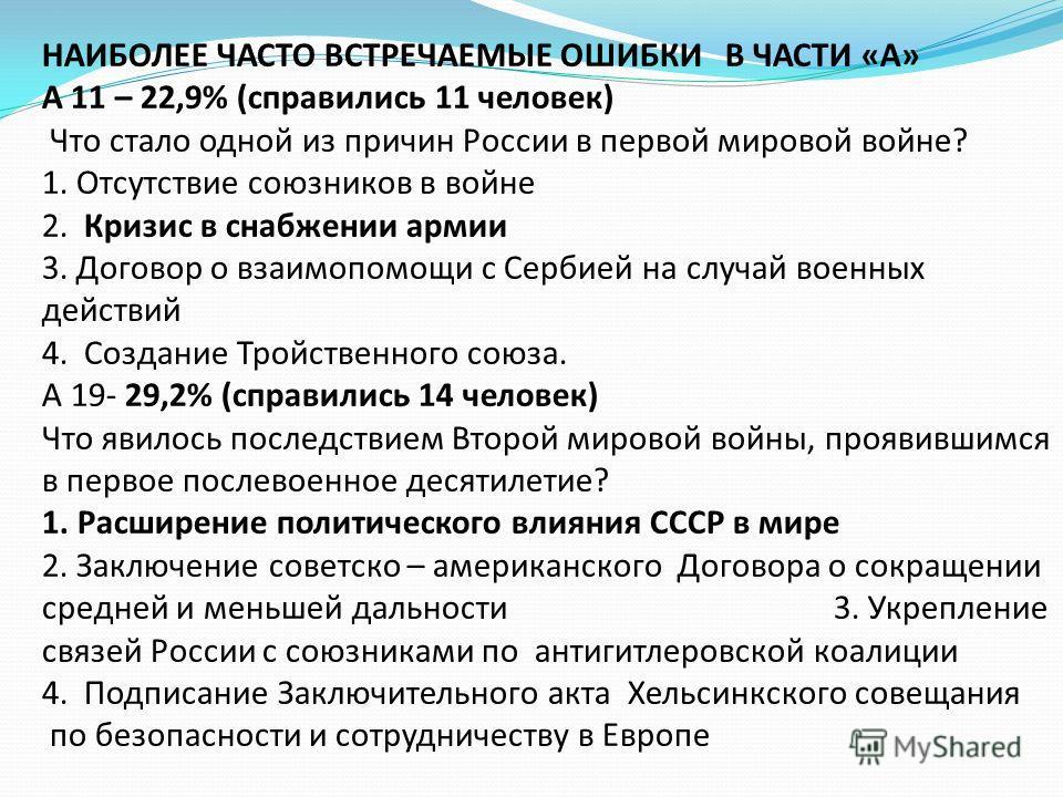 НАИБОЛЕЕ ЧАСТО ВСТРЕЧАЕМЫЕ ОШИБКИ В ЧАСТИ «А» А 11 – 22,9% (справились 11 человек) Что стало одной из причин России в первой мировой войне? 1. Отсутствие союзников в войне 2. Кризис в снабжении армии 3. Договор о взаимопомощи с Сербией на случай воен
