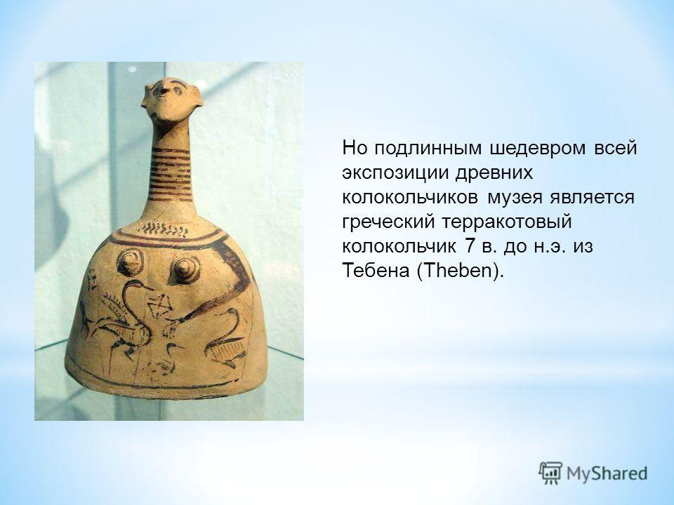 Но подлинным шедевром всей экспозиции древних колокольчиков музея является греческий терракотовый колокольчик 7 в. до н.э. из Тебена (Theben).