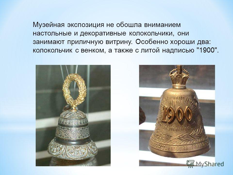 Музейная экспозиция не обошла вниманием настольные и декоративные колокольчики, они занимают приличную витрину. Особенно хороши два: колокольчик с венком, а также с литой надписью 1900.