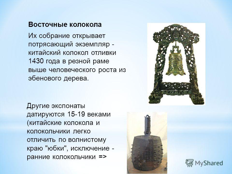 Восточные колокола Их собрание открывает потрясающий экземпляр - китайский колокол отливки 1430 года в резной раме выше человеческого роста из эбенового дерева. Другие экспонаты датируются 15-19 веками (китайские колокола и колокольчики легко отличит
