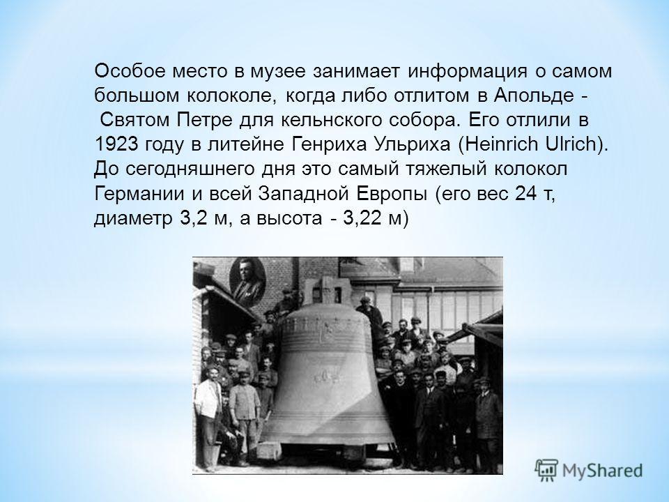 Особое место в музее занимает информация о самом большом колоколе, когда либо отлитом в Апольде - Святом Петре для кельнского собора. Его отлили в 1923 году в литейне Генриха Ульриха (Heinrich Ulrich). До сегодняшнего дня это самый тяжелый колокол Ге