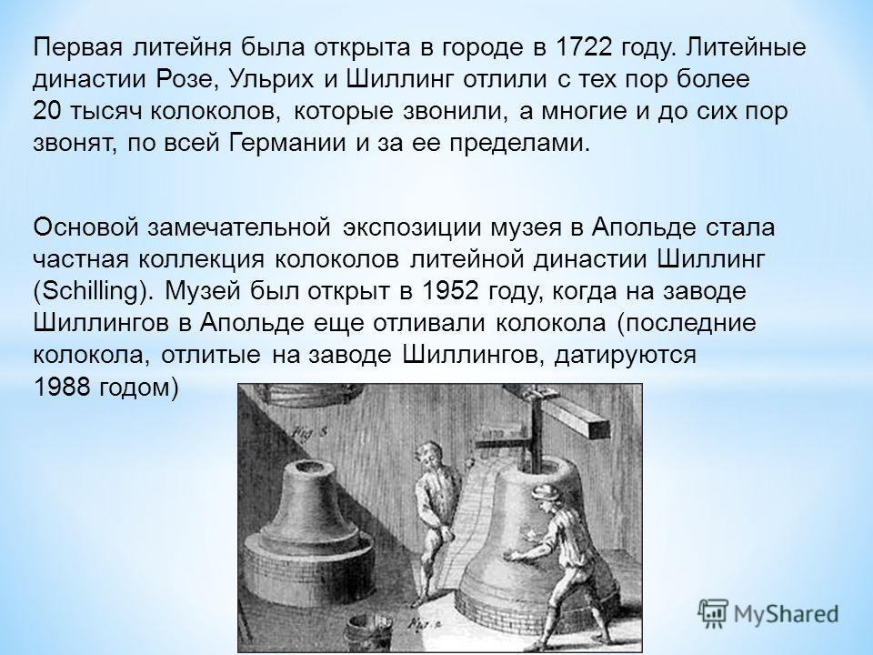 Первая литейня была открыта в городе в 1722 году. Литейные династии Розе, Ульрих и Шиллинг отлили с тех пор более 20 тысяч колоколов, которые звонили, а многие и до сих пор звонят, по всей Германии и за ее пределами. Основой замечательной экспозиции