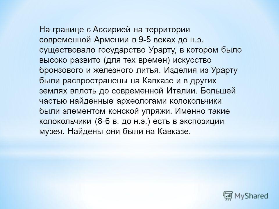 На границе с Ассирией на территории современной Армении в 9-5 веках до н.э. существовало государство Урарту, в котором было высоко развито (для тех времен) искусство бронзового и железного литья. Изделия из Урарту были распространены на Кавказе и в д