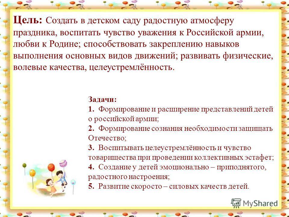 Цель: Создать в детском саду радостную атмосферу праздника, воспитать чувство уважения к Российской армии, любви к Родине; способствовать закреплению навыков выполнения основных видов движений; развивать физические, волевые качества, целеустремлённос