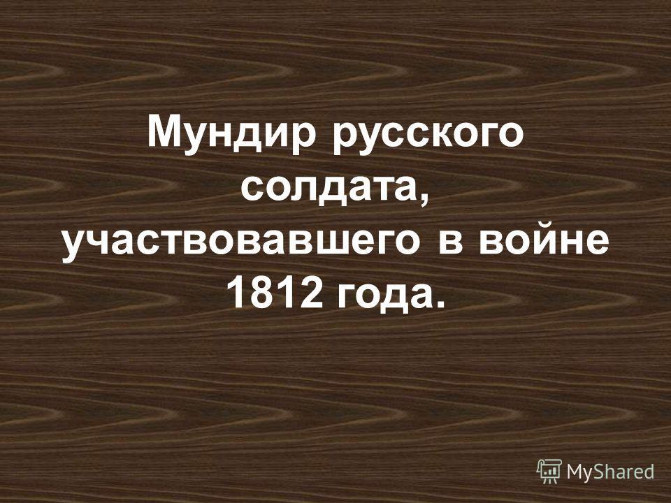 Мундир русского солдата, участвовавшего в войне 1812 года.