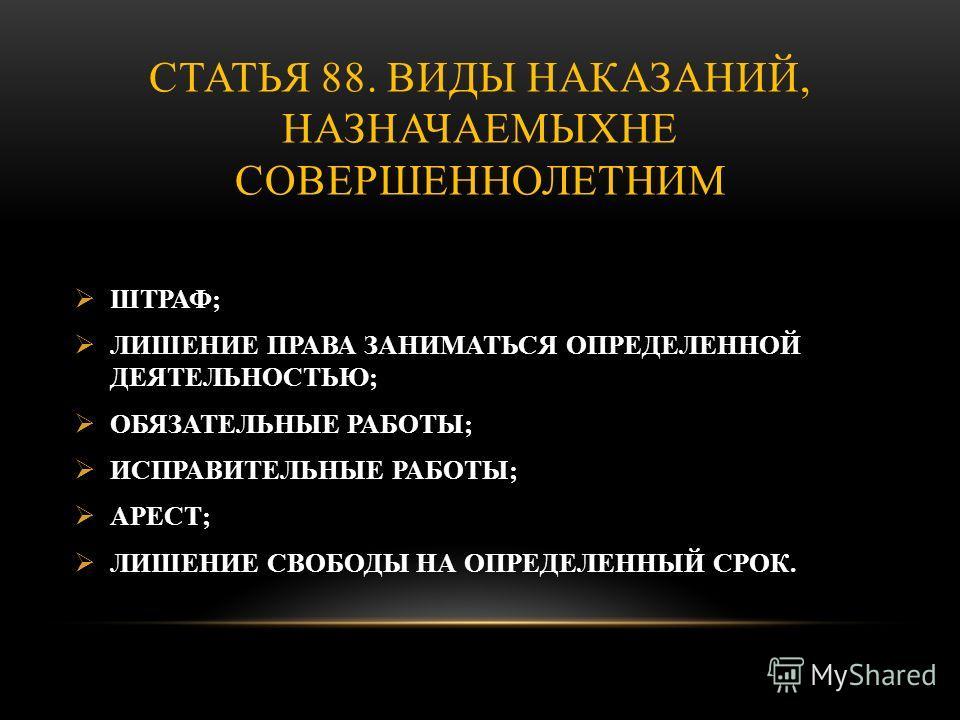СТАТЬЯ 88. ВИДЫ НАКАЗАНИЙ, НАЗНАЧАЕМЫХНЕ СОВЕРШЕННОЛЕТНИМ ШТРАФ; ЛИШЕНИЕ ПРАВА ЗАНИМАТЬСЯ ОПРЕДЕЛЕННОЙ ДЕЯТЕЛЬНОСТЬЮ; ОБЯЗАТЕЛЬНЫЕ РАБОТЫ; ИСПРАВИТЕЛЬНЫЕ РАБОТЫ; АРЕСТ; ЛИШЕНИЕ СВОБОДЫ НА ОПРЕДЕЛЕННЫЙ СРОК.