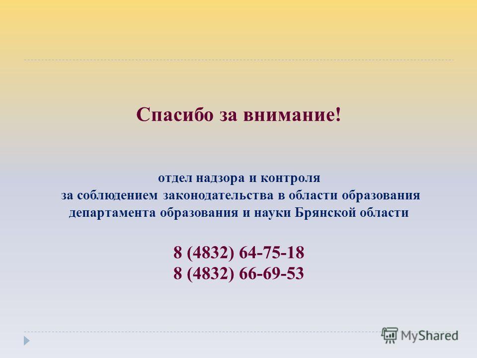 Спасибо за внимание! отдел надзора и контроля за соблюдением законодательства в области образования департамента образования и науки Брянской области 8 (4832) 64-75-18 8 (4832) 66-69-53