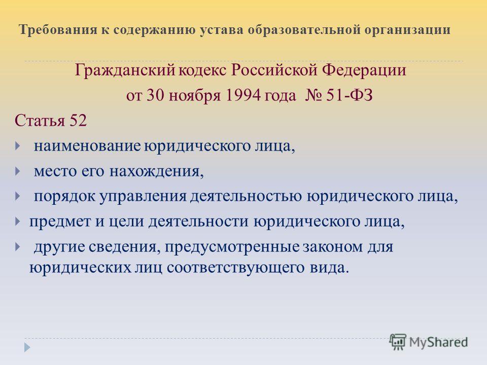 Требования к содержанию устава образовательной организации Гражданский кодекс Российской Федерации от 30 ноября 1994 года 51-ФЗ Статья 52 наименование юридического лица, место его нахождения, порядок управления деятельностью юридического лица, предме