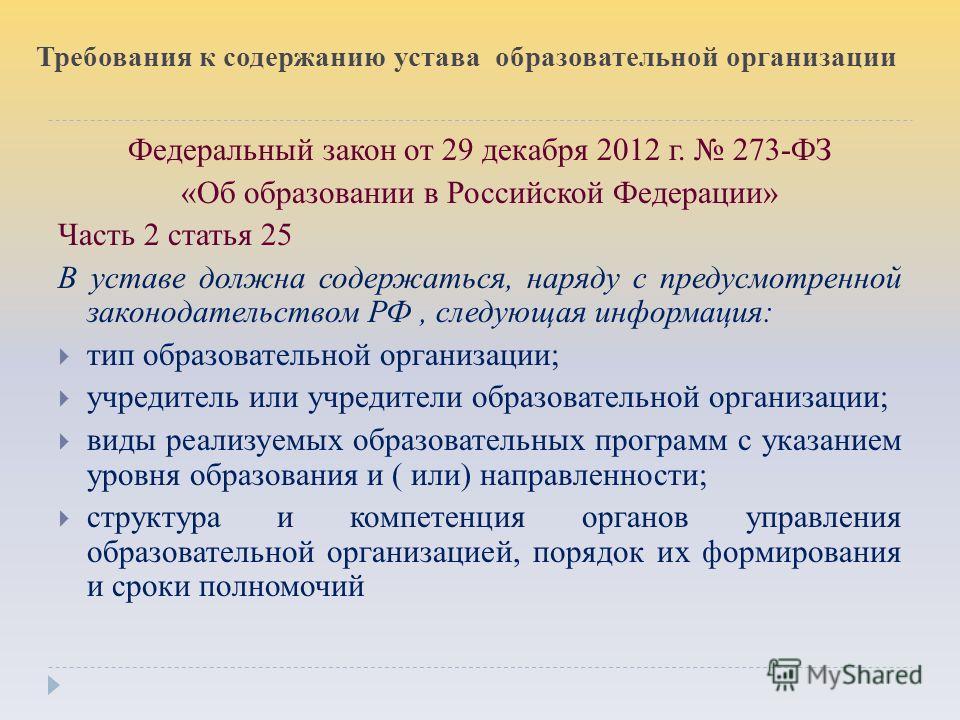 Требования к содержанию устава образовательной организации Федеральный закон от 29 декабря 2012 г. 273-ФЗ «Об образовании в Российской Федерации» Часть 2 статья 25 В уставе должна содержаться, наряду с предусмотренной законодательством РФ, следующая