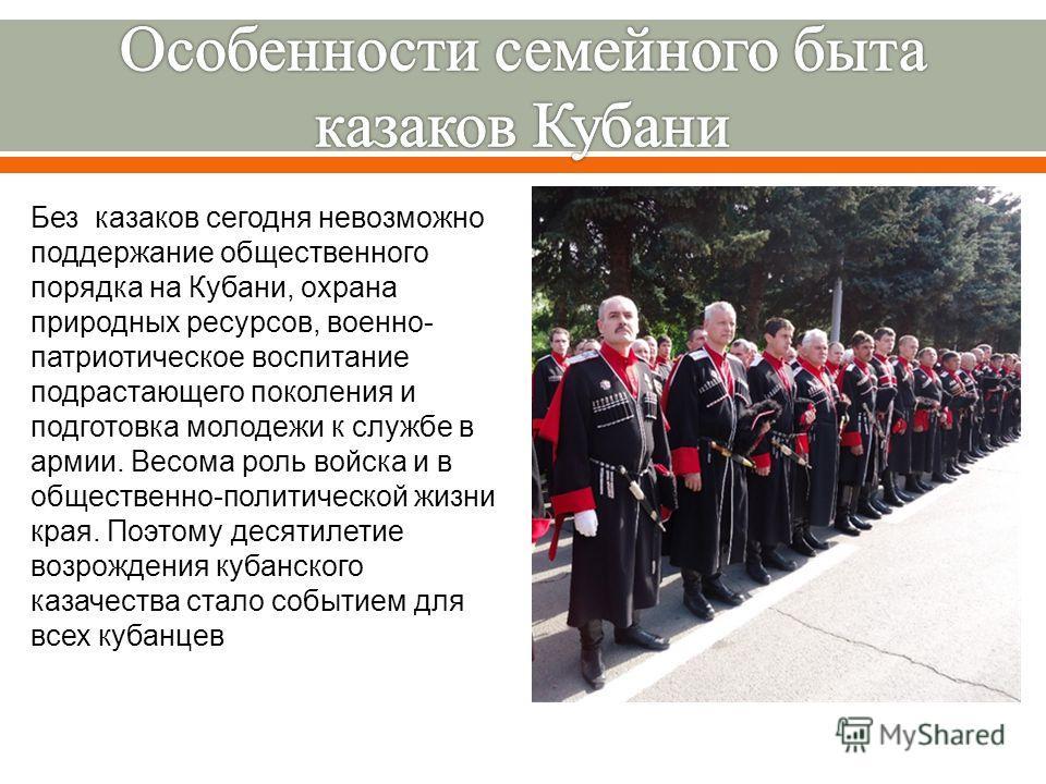 Без казаков сегодня невозможно поддержание общественного порядка на Кубани, охрана природных ресурсов, военно- патриотическое воспитание подрастающего поколения и подготовка молодежи к службе в армии. Весома роль войска и в общественно-политической ж