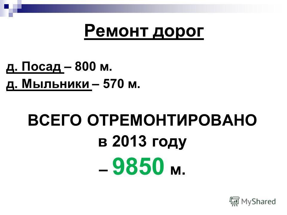 Ремонт дорог д. Посад – 800 м. д. Мыльники – 570 м. ВСЕГО ОТРЕМОНТИРОВАНО в 2013 году – 9850 м.