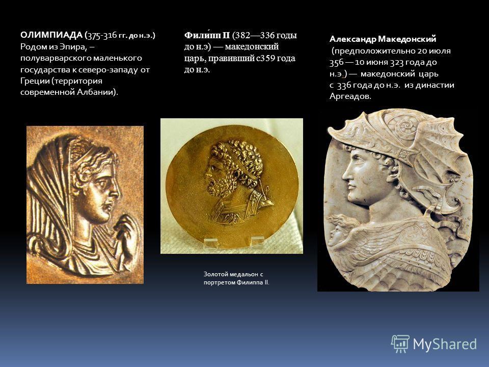 ОЛИМПИАДА (375-316 гг. до н.э.) Родом из Эпира, – полуварварского маленького государства к северо-западу от Греции (территория современной Албании). Золотой медальон с портретом Филиппа II. Фили́пп II (382336 годы до н.э) македонский царь, правивший