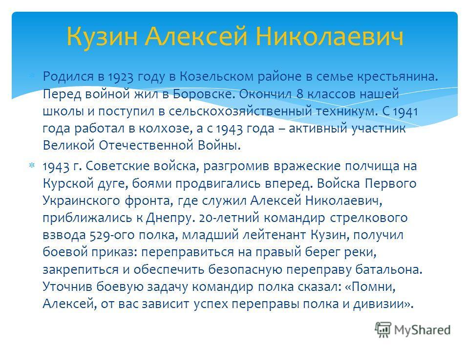 Родился в 1923 году в Козельском районе в семье крестьянина. Перед войной жил в Боровске. Окончил 8 классов нашей школы и поступил в сельскохозяйственный техникум. С 1941 года работал в колхозе, а с 1943 года – активный участник Великой Отечественной