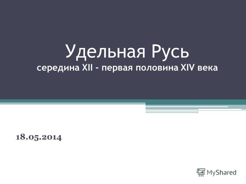 Удельная Русь середина XII - первая половина XIV века 18.05.2014