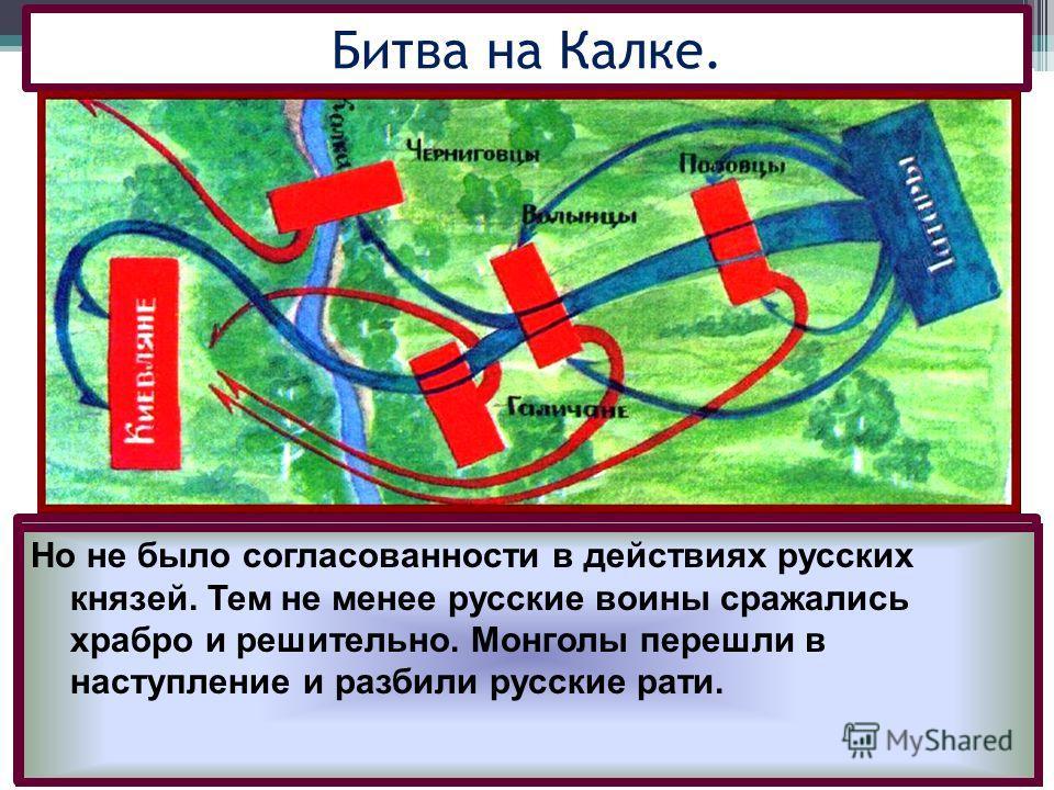 Половцы обратились за помощью к русским князьям. Южнорусские князья объединились, надеясь одержать легкую победу, но вскоре они перессорились, а монголы заменили их на неудобную местность у р.Калка Битва на Калке. Но не было согласованности в действи
