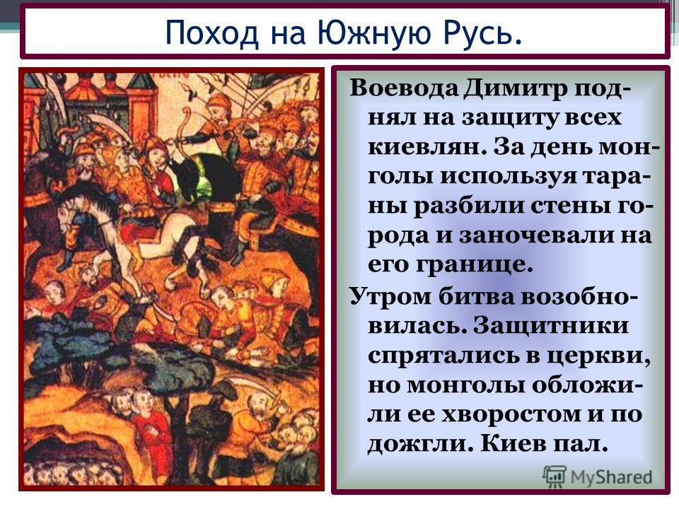 Воевода Димитр под- нял на защиту всех киевлян. За день мон- голы используя тара- ны разбили стены го- рода и заночевали на его границе. Утром битва возобно- вилась. Защитники спрятались в церкви, но монголы обложи- ли ее хворостом и по дожгли. Киев