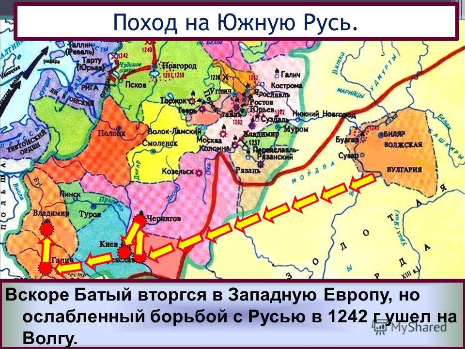 Взяв Киев Батый вторгся в земли Галицко-Во- лынского княжества и подчинил его себе. Вскоре Батый вторгся в Западную Европу, но ослабленный борьбой с Русью в 1242 г ушел на Волгу.