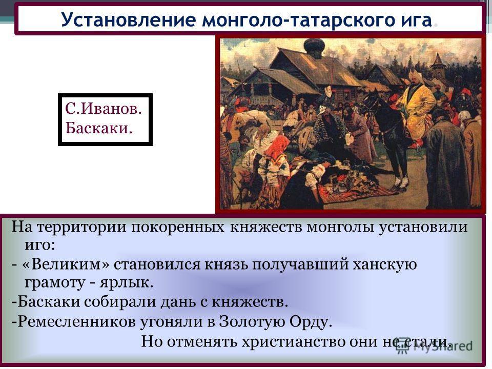 На территории покоренных княжеств монголы установили иго: - «Великим» становился князь получавший ханскую грамоту - ярлык. -Баскаки собирали дань с княжеств. -Ремесленников угоняли в Золотую Орду. Но отменять христианство они не стали. Установление м
