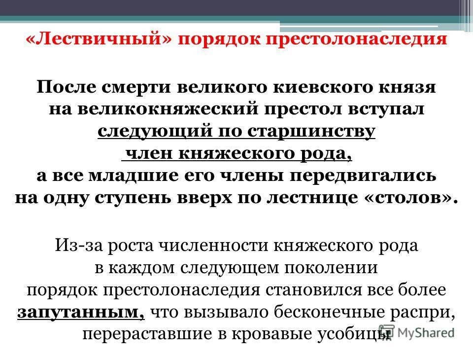 «Лествичный» порядок престолонаследия После смерти великого киевского князя на великокняжеский престол вступал следующий по старшинству член княжеского рода, а все младшие его члены передвигались на одну ступень вверх по лестнице «столов». Из-за рост