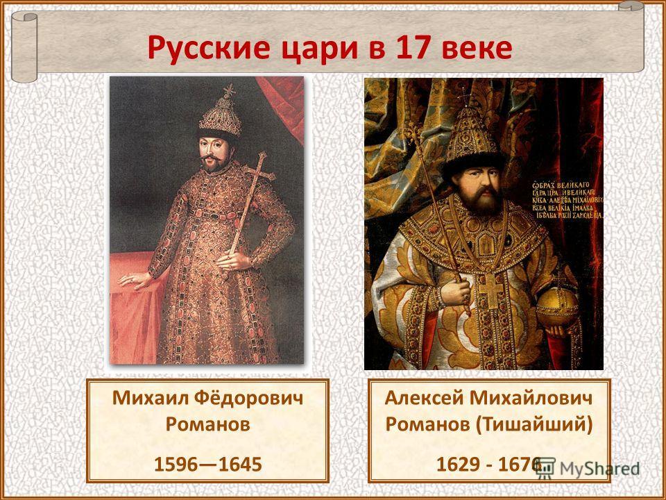 Русские цари в 17 веке Алексей Михайлович Романов (Тишайший) 1629 - 1676 Михаил Фёдорович Романов 15961645