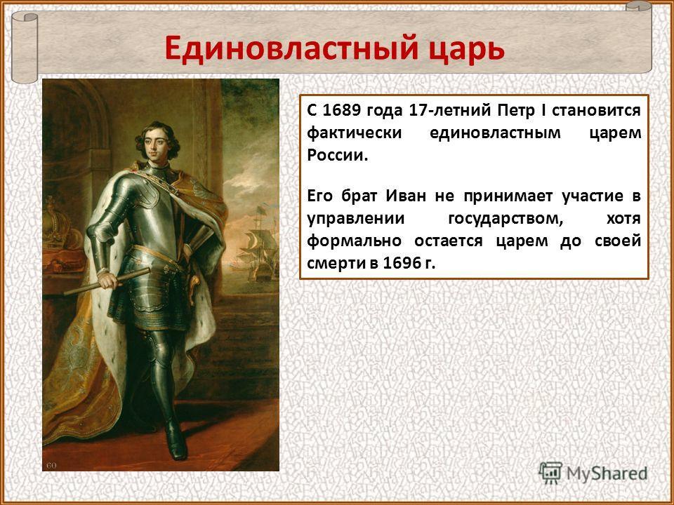 С 1689 года 17-летний Петр I становится фактически единовластным царем России. Его брат Иван не принимает участие в управлении государством, хотя формально остается царем до своей смерти в 1696 г. Единовластный царь