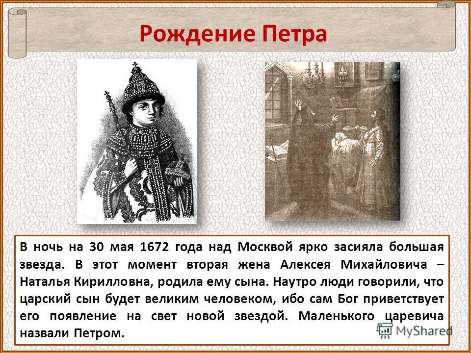 В ночь на 30 мая 1672 года над Москвой ярко засияла большая звезда. В этот момент вторая жена Алексея Михайловича – Наталья Кирилловна, родила ему сына. Наутро люди говорили, что царский сын будет великим человеком, ибо сам Бог приветствует его появл