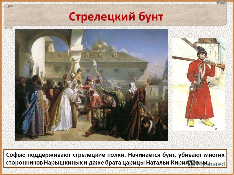 Софью поддерживают стрелецкие полки. Начинается бунт, убивают многих сторонников Нарышкиных и даже брата царицы Натальи Кирилловны. Стрелецкий бунт