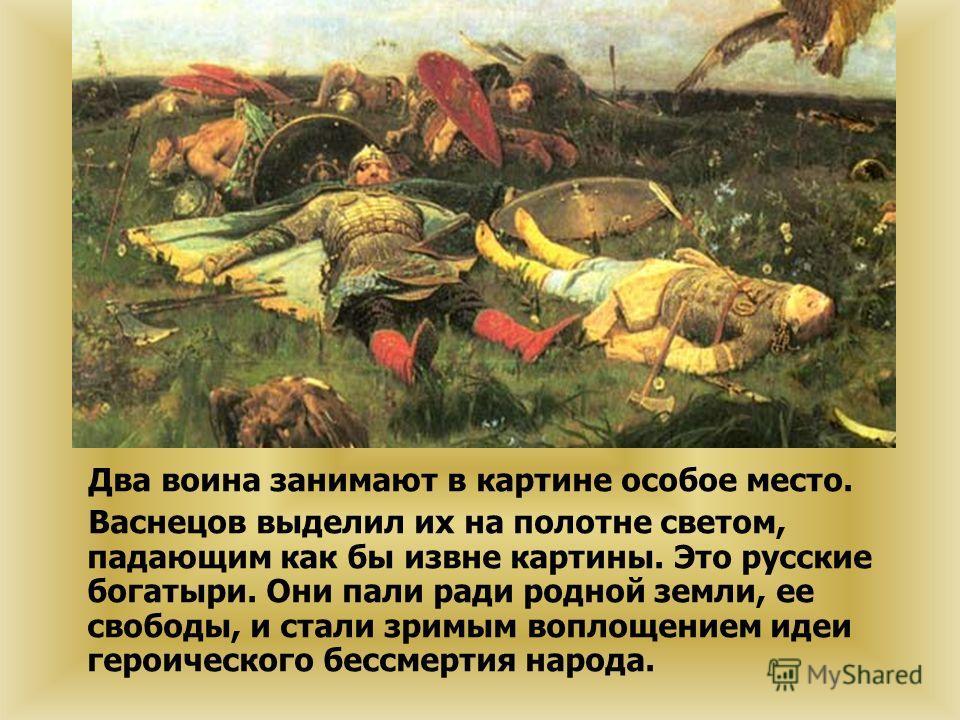 Два воина занимают в картине особое место. Васнецов выделил их на полотне светом, падающим как бы извне картины. Это русские богатыри. Они пали ради родной земли, ее свободы, и стали зримым воплощением идеи героического бессмертия народа.