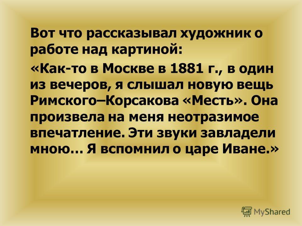Вот что рассказывал художник о работе над картиной: «Как-то в Москве в 1881 г., в один из вечеров, я слышал новую вещь Римского–Корсакова «Месть». Она произвела на меня неотразимое впечатление. Эти звуки завладели мною… Я вспомнил о царе Иване.»