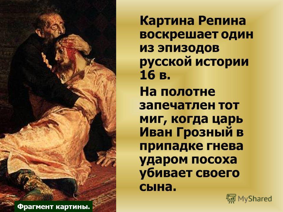 Картина Репина воскрешает один из эпизодов русской истории 16 в. На полотне запечатлен тот миг, когда царь Иван Грозный в припадке гнева ударом посоха убивает своего сына. Фрагмент картины.