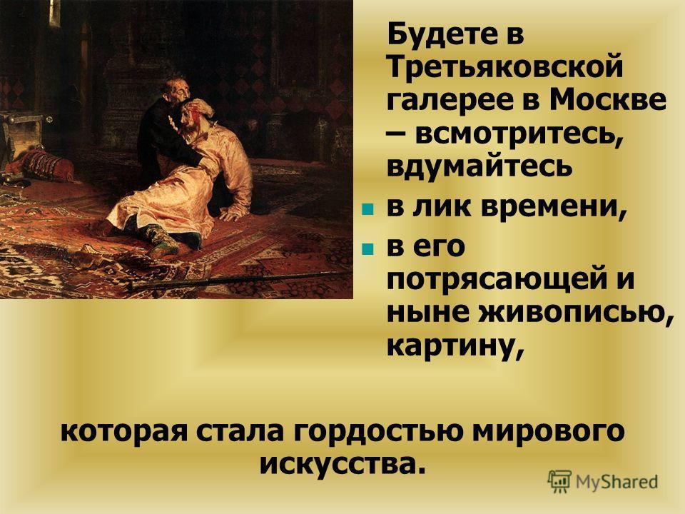 Будете в Третьяковской галерее в Москве – всмотритесь, вдумайтесь в лик времени, в его потрясающей и ныне живописью, картину, которая стала гордостью мирового искусства.