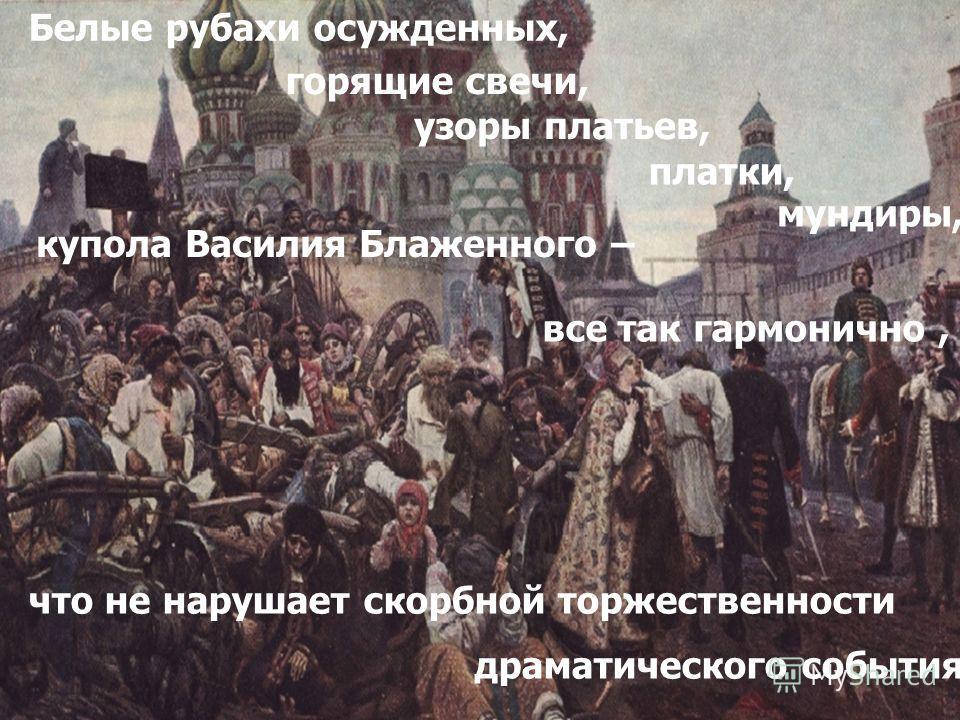 Белые рубахи осужденных, горящие свечи, узоры платьев, платки, мундиры, купола Василия Блаженного – все так гармонично, что не нарушает скорбной торжественности драматического события.