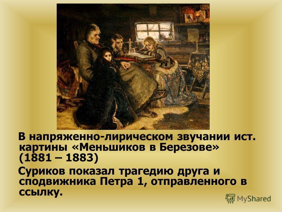 В напряженно-лирическом звучании ист. картины «Меньшиков в Березове» (1881 – 1883) Суриков показал трагедию друга и сподвижника Петра 1, отправленного в ссылку.