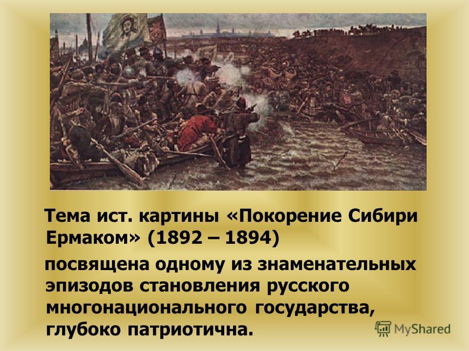 Тема ист. картины «Покорение Сибири Ермаком» (1892 – 1894) посвящена одному из знаменательных эпизодов становления русского многонационального государства, глубоко патриотична.