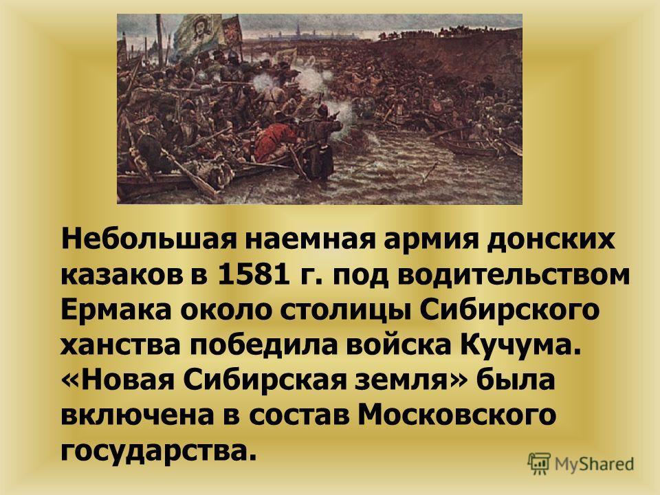 Небольшая наемная армия донских казаков в 1581 г. под водительством Ермака около столицы Сибирского ханства победила войска Кучума. «Новая Сибирская земля» была включена в состав Московского государства.