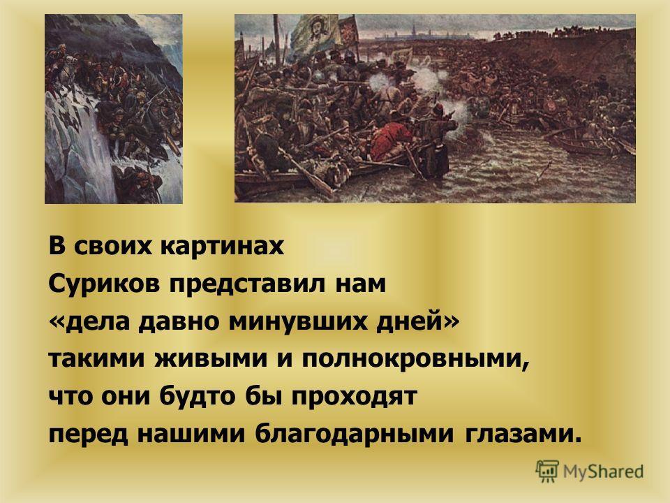 В своих картинах Суриков представил нам «дела давно минувших дней» такими живыми и полнокровными, что они будто бы проходят перед нашими благодарными глазами.