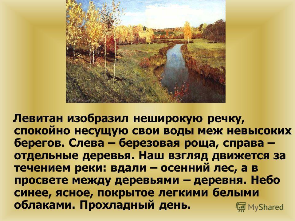 Левитан изобразил неширокую речку, спокойно несущую свои воды меж невысоких берегов. Слева – березовая роща, справа – отдельные деревья. Наш взгляд движется за течением реки: вдали – осенний лес, а в просвете между деревьями – деревня. Небо синее, яс