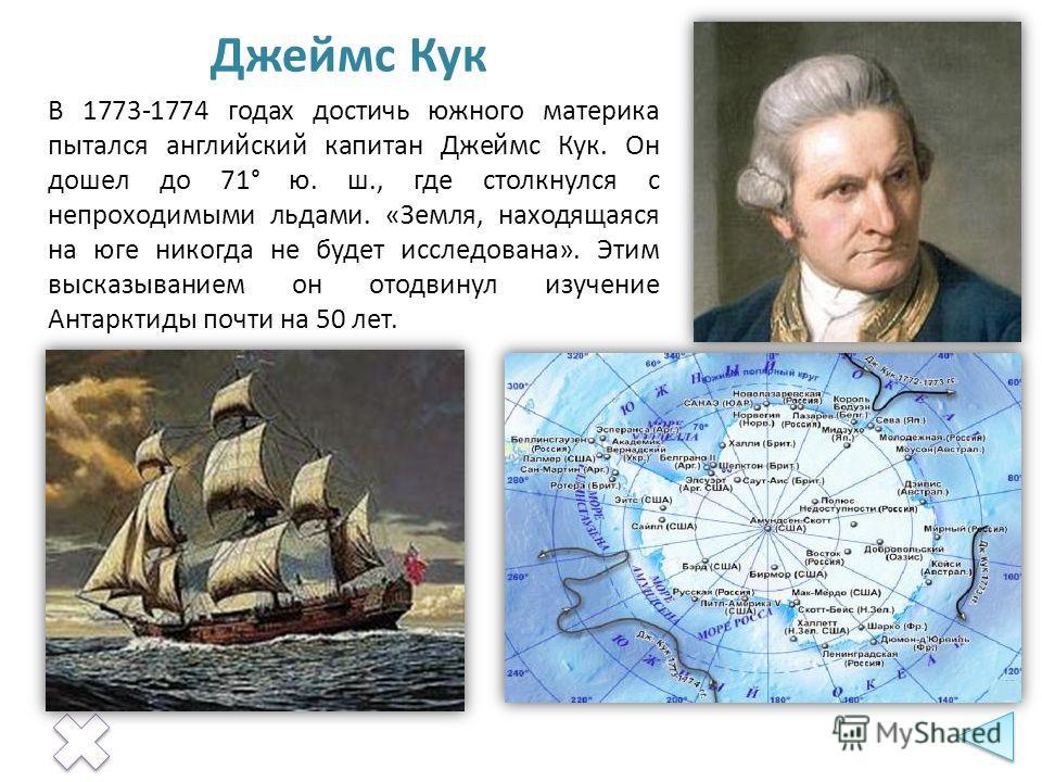 В 1773-1774 годах достичь южного материка пытался английский капитан Джеймс Кук. Он дошел до 71° ю. ш., где столкнулся с непроходимыми льдами. «Земля, находящаяся на юге никогда не будет исследована». Этим высказыванием он отодвинул изучение Антаркти