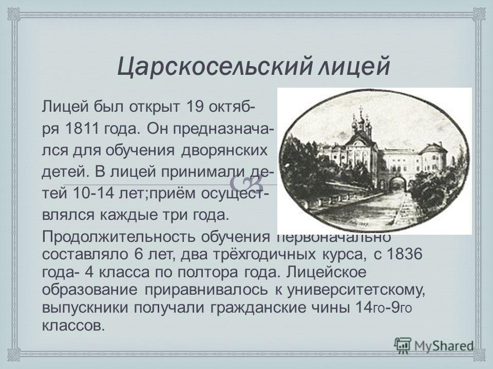 Царскосельский лицей Лицей был открыт 19 октяб- ря 1811 года. Он предназнача- лся для обучения дворянских детей. В лицей принимали де- тей 10-14 лет;приём осущест- влялся каждые три года. Продолжительность обучения первоначально составляло 6 лет, два