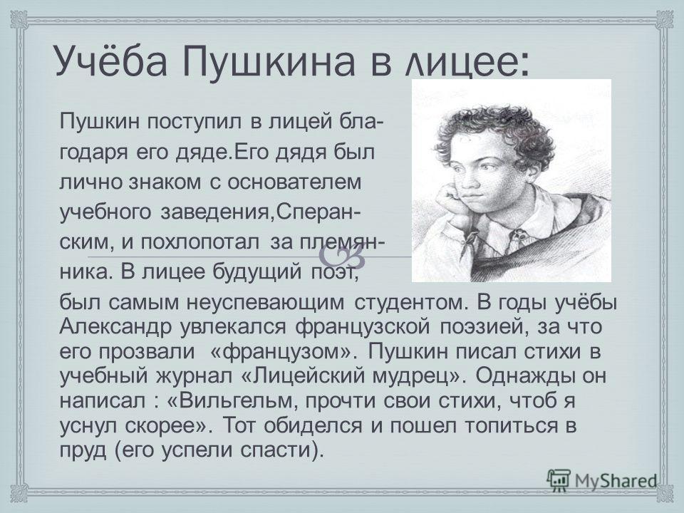 Учёба Пушкина в лицее: Пушкин поступил в лицей бла- годаря его дяде.Его дядя был лично знаком с основателем учебного заведения,Сперан- ским, и похлопотал за племян- ника. В лицее будущий поэт, был самым неуспевающим студентом. В годы учёбы Александр