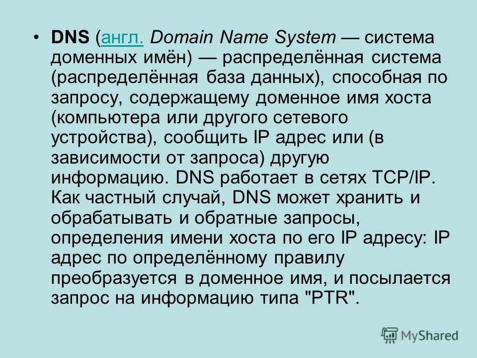 DNS (англ. Domain Name System система доменных имён) распределённая система (распределённая база данных), способная по запросу, содержащему доменное имя хоста (компьютера или другого сетевого устройства), сообщить IP адрес или (в зависимости от запро