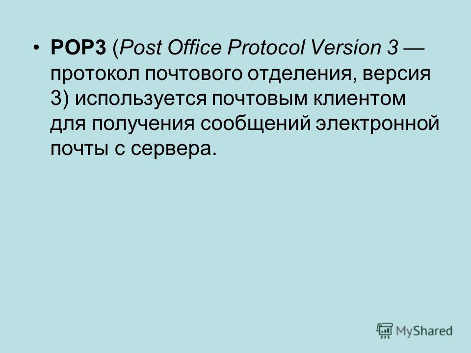 POP3 (Post Office Protocol Version 3 протокол почтового отделения, версия 3) используется почтовым клиентом для получения сообщений электронной почты с сервера.