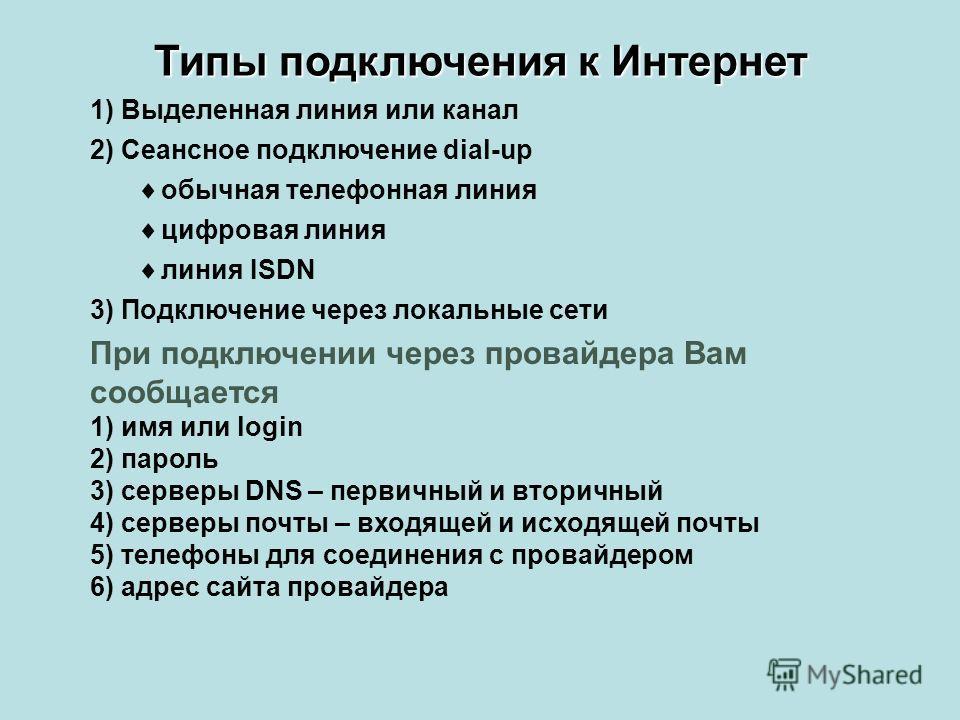 1) Выделенная линия или канал 2) Сеансное подключение dial-up обычная телефонная линия цифровая линия линия ISDN 3) Подключение через локальные сети При подключении через провайдера Вам сообщается 1) имя или login 2) пароль 3) серверы DNS – первичный
