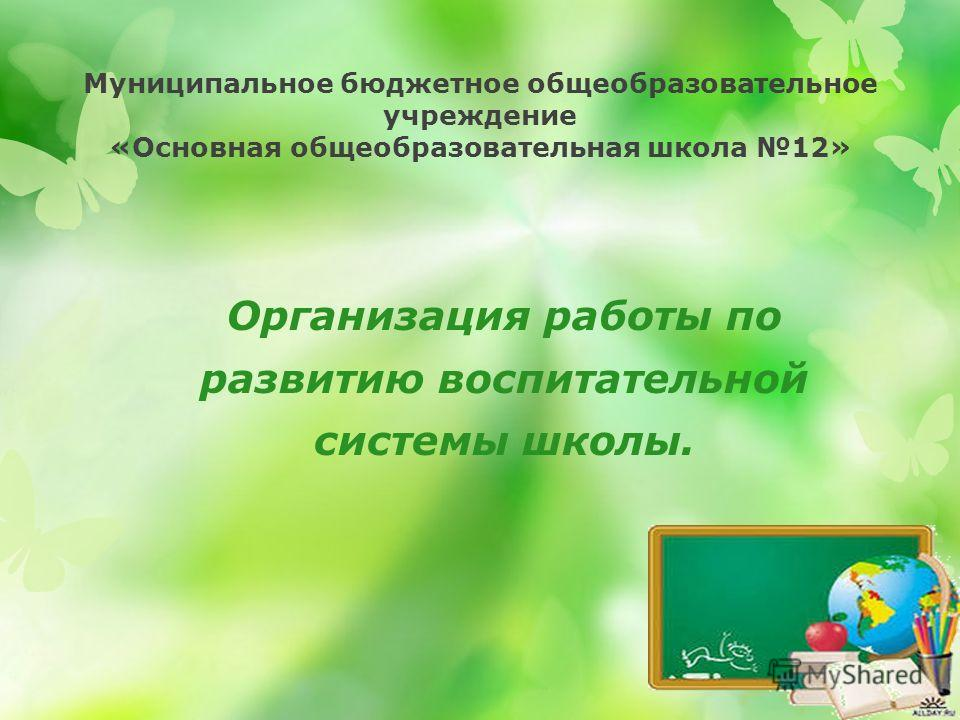 Муниципальное бюджетное общеобразовательное учреждение «Основная общеобразовательная школа 12» Организация работы по развитию воспитательной системы школы.