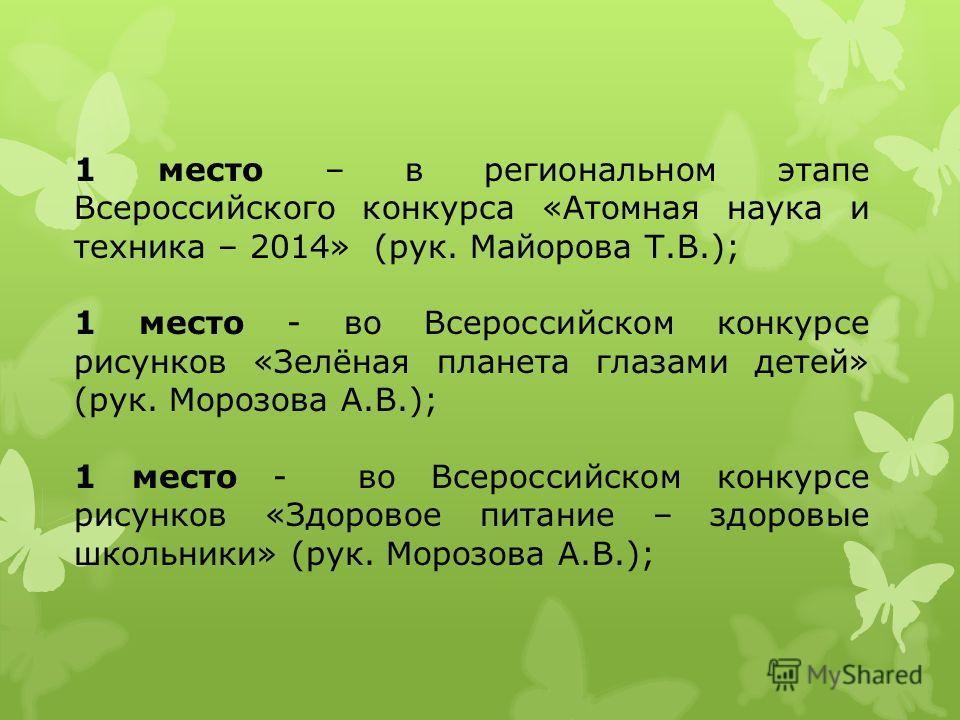 1 место – в региональном этапе Всероссийского конкурса «Атомная наука и техника – 2014» (рук. Майорова Т.В.); 1 место - во Всероссийском конкурсе рисунков «Зелёная планета глазами детей» (рук. Морозова А.В.); 1 место - во Всероссийском конкурсе рисун