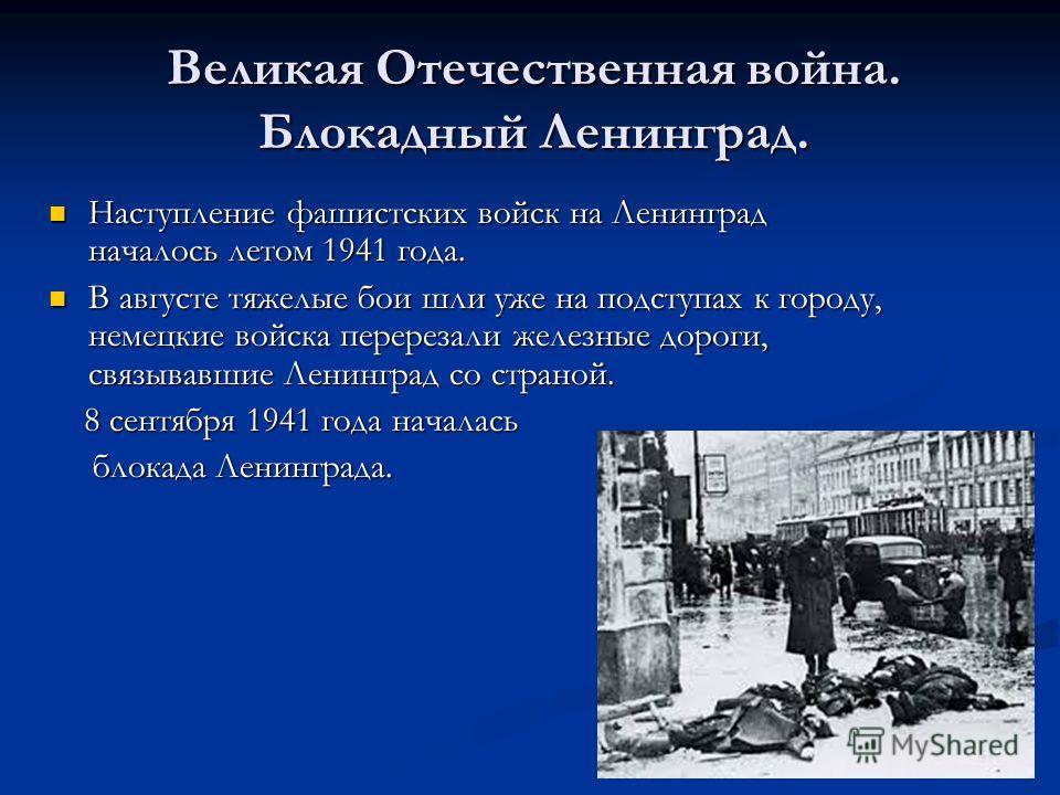 Великая Отечественная война. Блокадный Ленинград. Наступление фашистских войск на Ленинград началось летом 1941 года. Наступление фашистских войск на Ленинград началось летом 1941 года. В августе тяжелые бои шли уже на подступах к городу, немецкие во