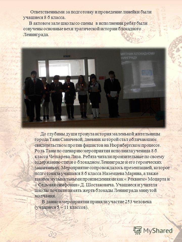 Ответственными за подготовку и проведение линейки были учащиеся 8 б класса. В актовом зале школы со сцены в исполнении ребят были озвучены основные вехи трагической истории блокадного Ленинграда. До глубины души тронула история маленькой жительницы г