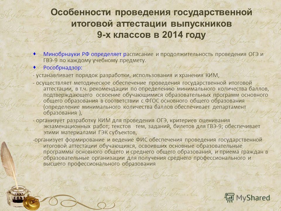 Особенности проведения государственной итоговой аттестации выпускников 9-х классов в 2014 году Минобрнауки РФ определяет расписание и продолжительность проведения ОГЭ и ГВЭ-9 по каждому учебному предмету. Рособрнадзор: - устанавливает порядок разрабо