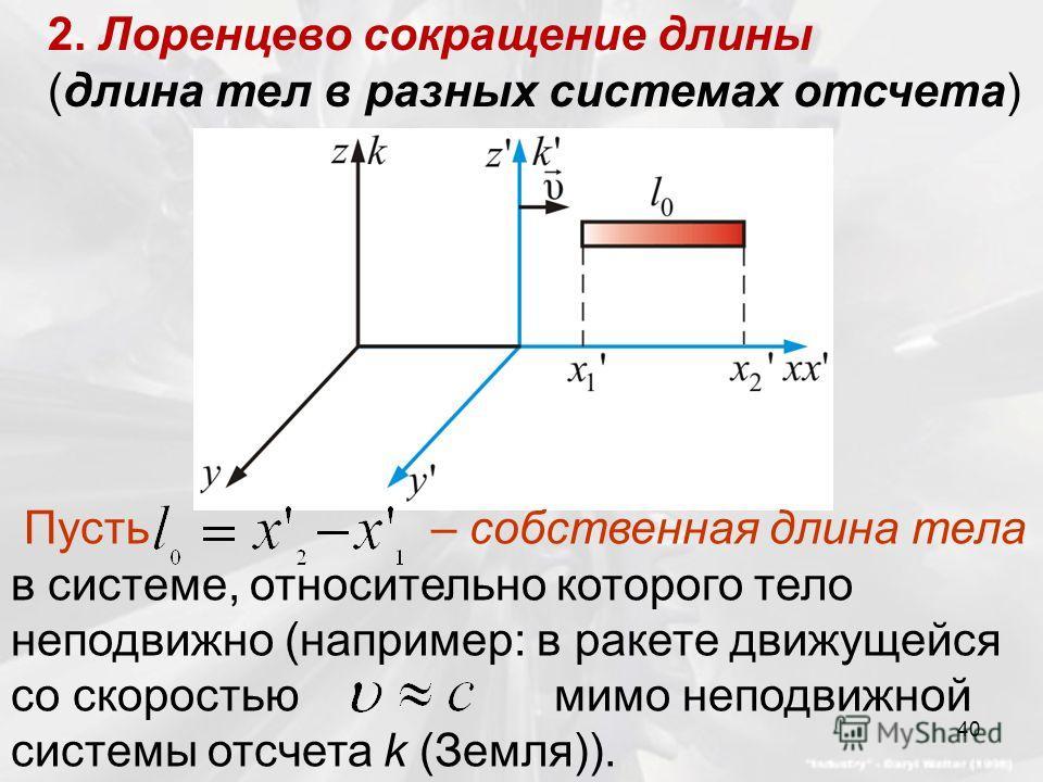 2. Лоренцево сокращение длины (длина тел в разных системах отсчета) Пусть – собственная длина тела в системе, относительно которого тело неподвижно (например: в ракете движущейся со скоростью мимо неподвижной системы отсчета k (Земля)). 40